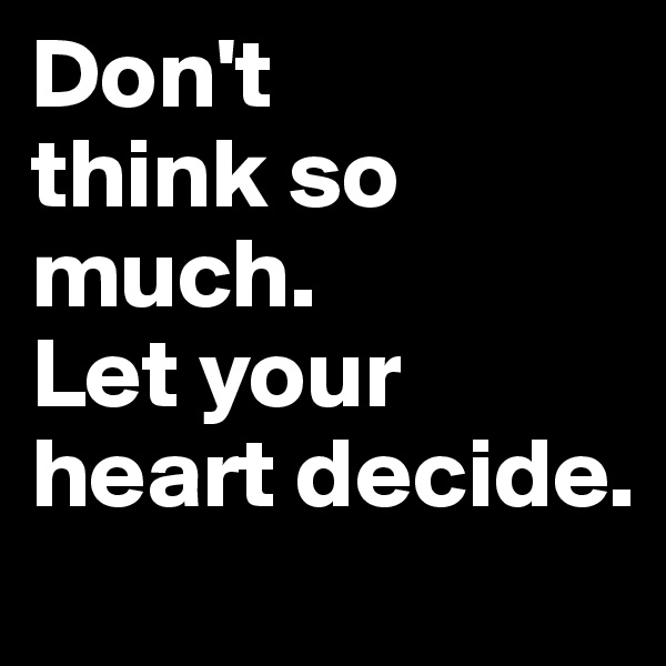 Don't  think so much.  Let your heart decide.