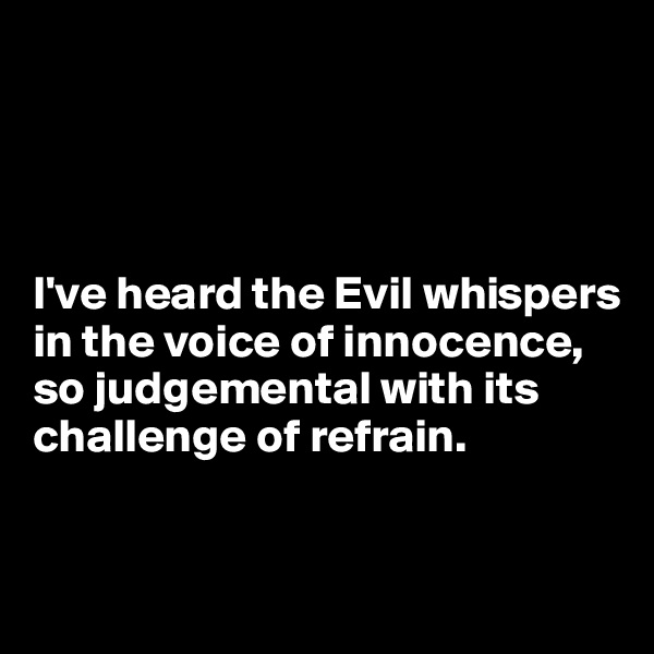 I've heard the Evil whispers in the voice of innocence, so judgemental with its challenge of refrain.