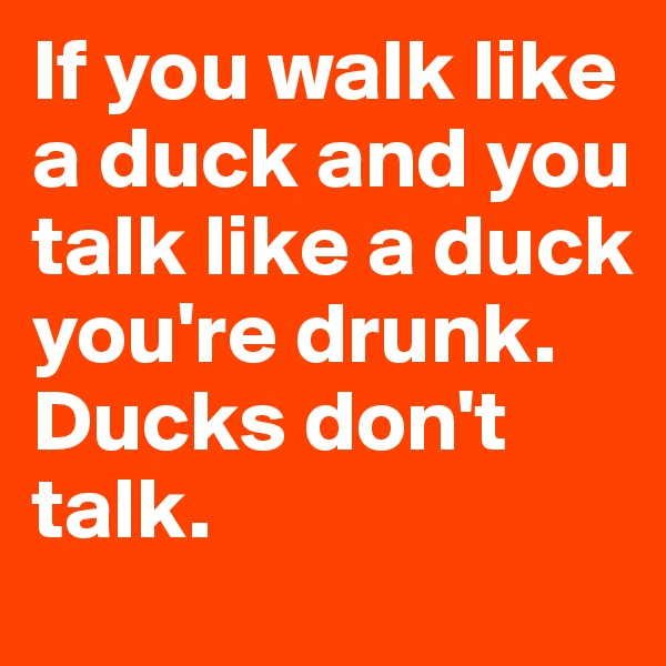 If you walk like a duck and you talk like a duck you're drunk.      Ducks don't talk.