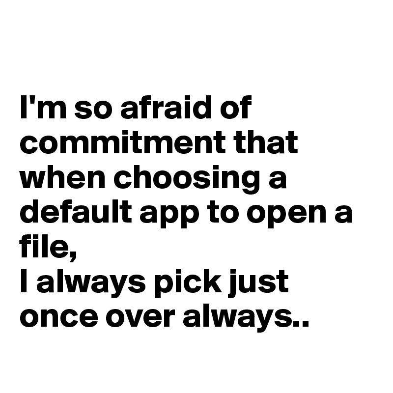 I'm so afraid of commitment that when choosing a default app to open a file, I always pick just once over always..