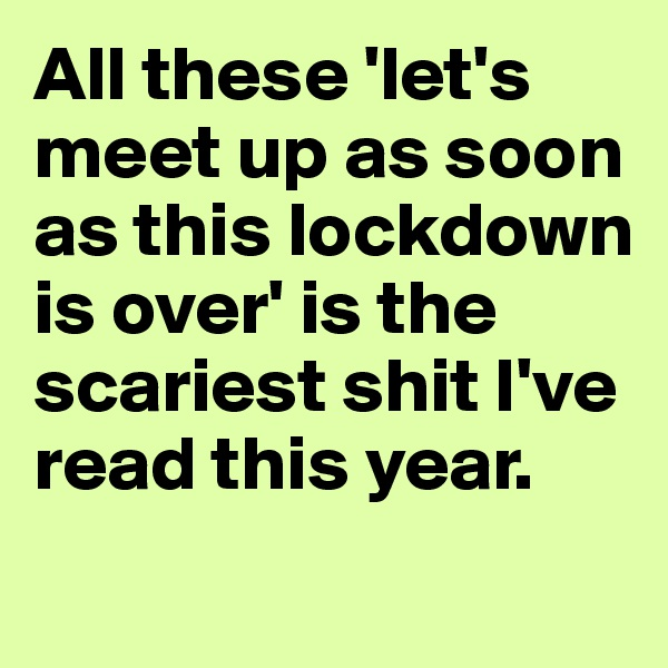 All these 'let's meet up as soon as this lockdown is over' is the scariest shit I've read this year.