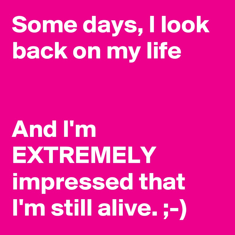 Some days, I look back on my life   And I'm EXTREMELY impressed that I'm still alive. ;-)