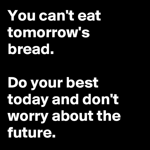 You can't eat tomorrow's bread.  Do your best today and don't worry about the future.