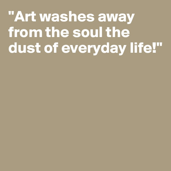 """Art washes away from the soul the dust of everyday life!"""