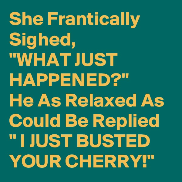 "She Frantically Sighed,  ""WHAT JUST HAPPENED?"" He As Relaxed As Could Be Replied "" I JUST BUSTED YOUR CHERRY!"""