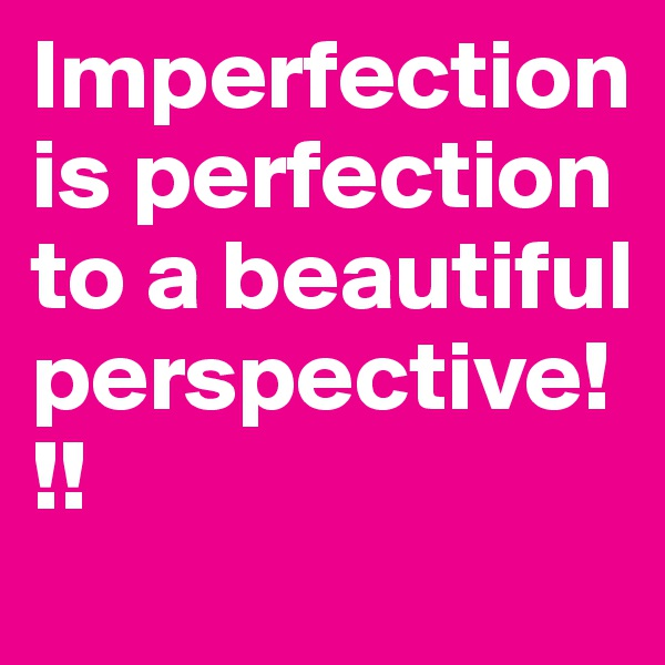Imperfection is perfection to a beautiful perspective!!!