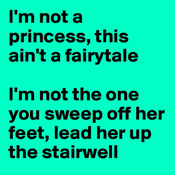 I'm not a princess, this ain't a fairytale  I'm not the one you sweep off her feet, lead her up the stairwell