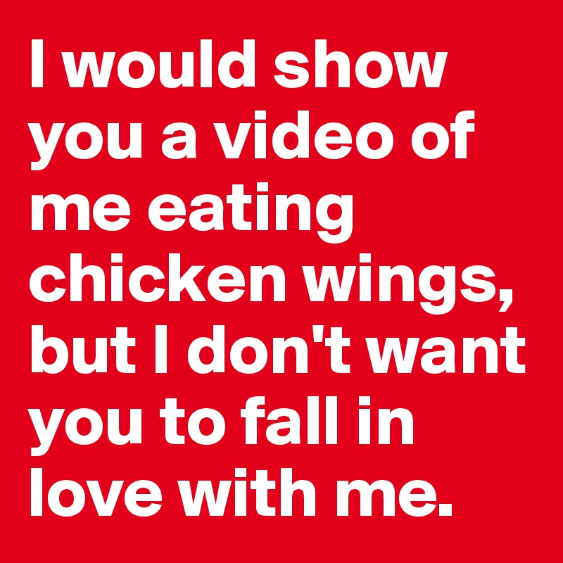 I would show you a video of me eating chicken wings, but I don't want you to fall in love with me.