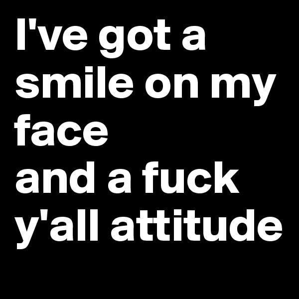 I've got a smile on my face  and a fuck y'all attitude