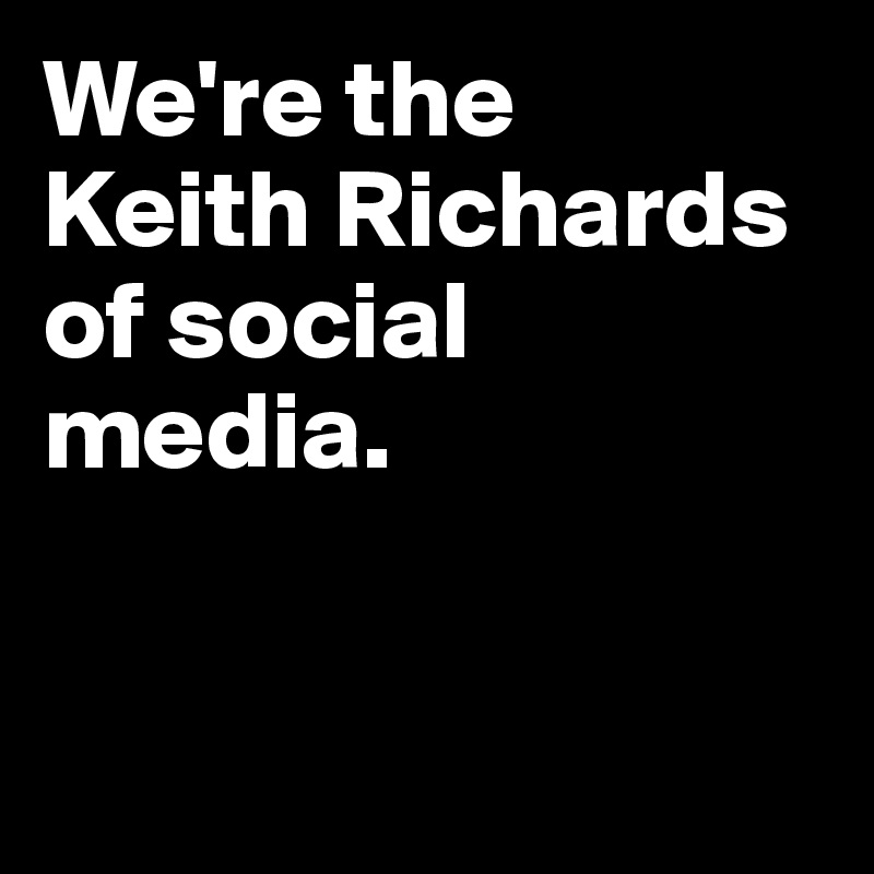 We're the  Keith Richards of social media.