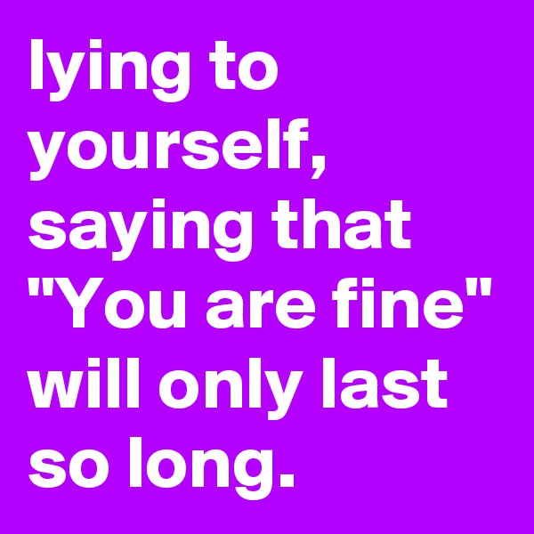 "lying to yourself, saying that ""You are fine"" will only last so long."