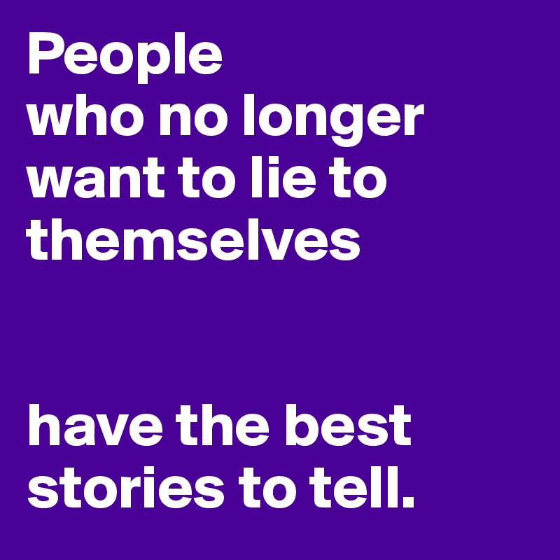 People who no longer want to lie to themselves   have the best stories to tell.