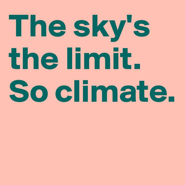 The sky's the limit. So climate.