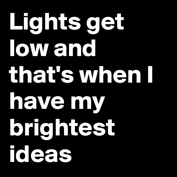 Lights get low and that's when I have my brightest ideas