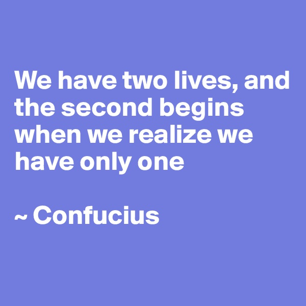 We have two lives, and the second begins when we realize we have only one  ~ Confucius