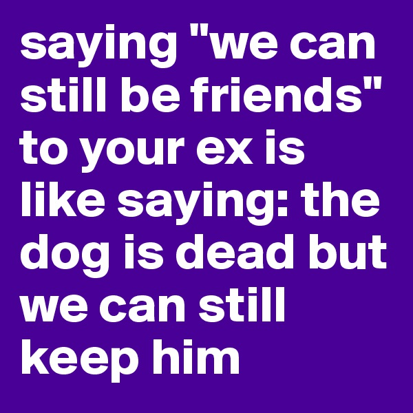 "saying ""we can still be friends"" to your ex is like saying: the dog is dead but we can still keep him"