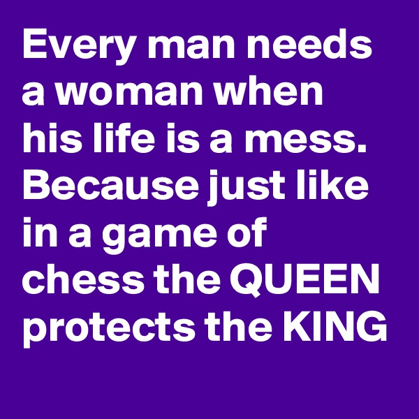 Every man needs a woman when his life is a mess. Because just like in a game of chess the QUEEN protects the KING