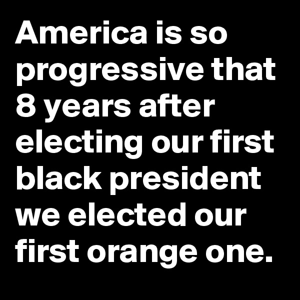 America is so progressive that 8 years after electing our first black president we elected our first orange one.
