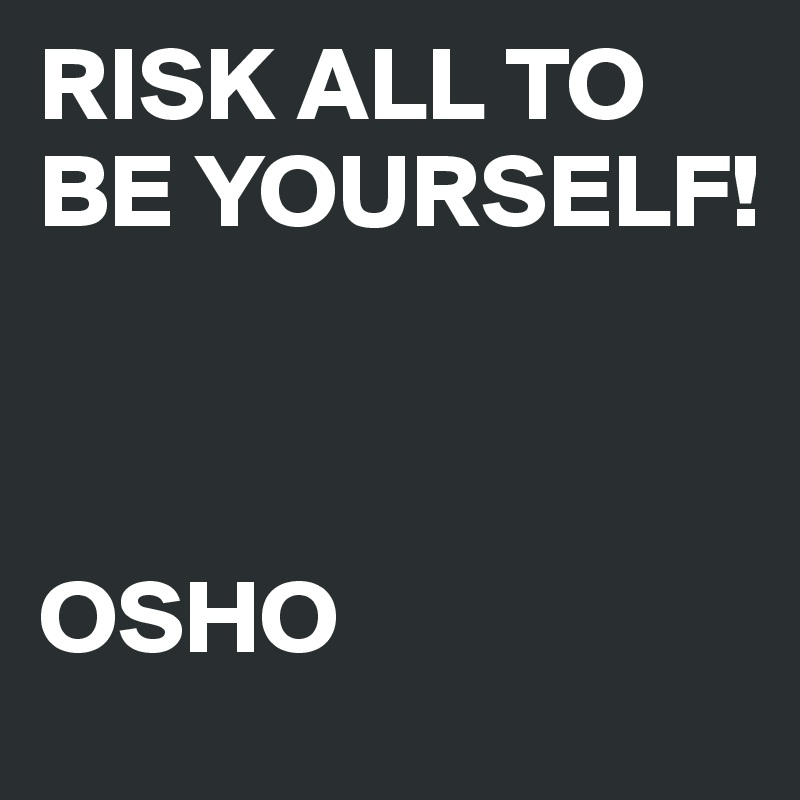 RISK ALL TO BE YOURSELF!    OSHO