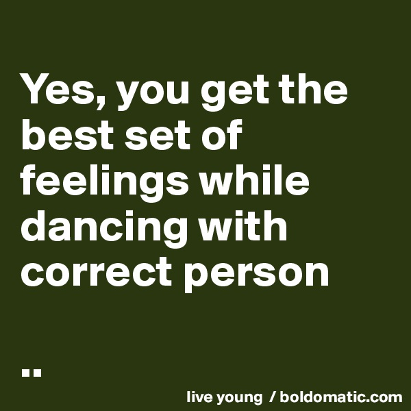 Yes, you get the best set of feelings while dancing with correct person  ..