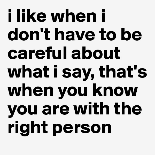 i like when i don't have to be careful about what i say, that's when you know you are with the right person