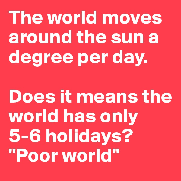 "The world moves around the sun a degree per day.  Does it means the world has only 5-6 holidays? ""Poor world"""
