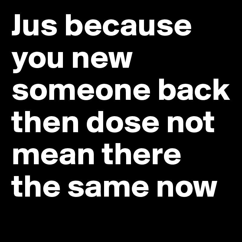 Jus because you new someone back then dose not mean there the same now