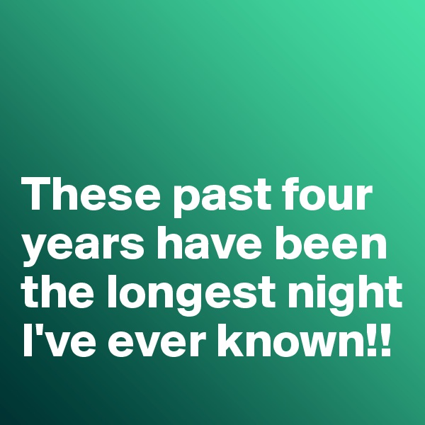 These past four years have been the longest night I've ever known!!