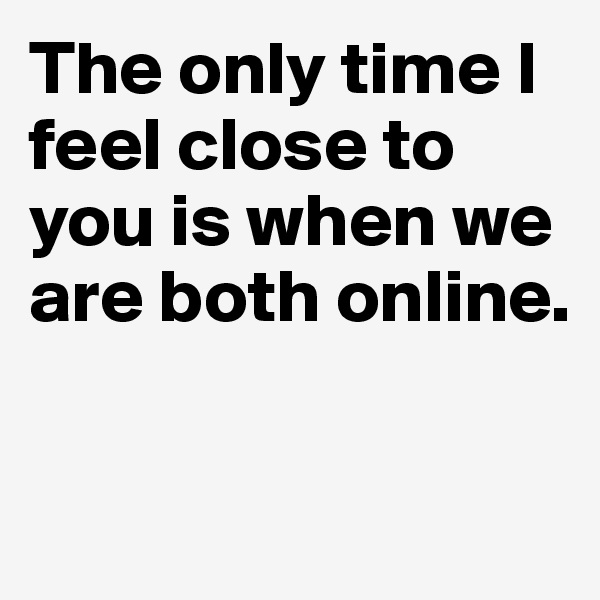 The only time I feel close to you is when we are both online.