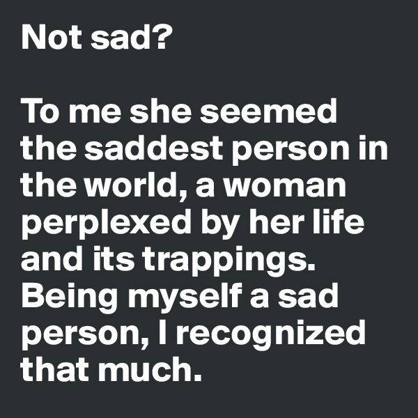 Not sad?   To me she seemed the saddest person in the world, a woman perplexed by her life and its trappings. Being myself a sad person, I recognized that much.