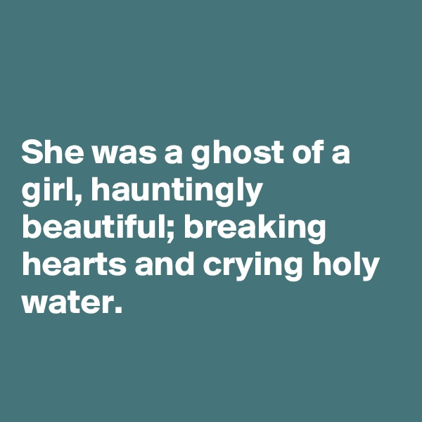She was a ghost of a girl, hauntingly beautiful; breaking hearts and crying holy water.