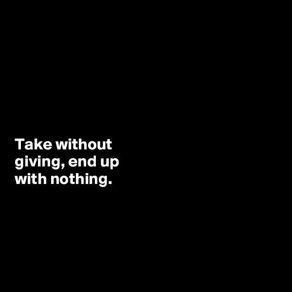 Take without  giving, end up  with nothing.