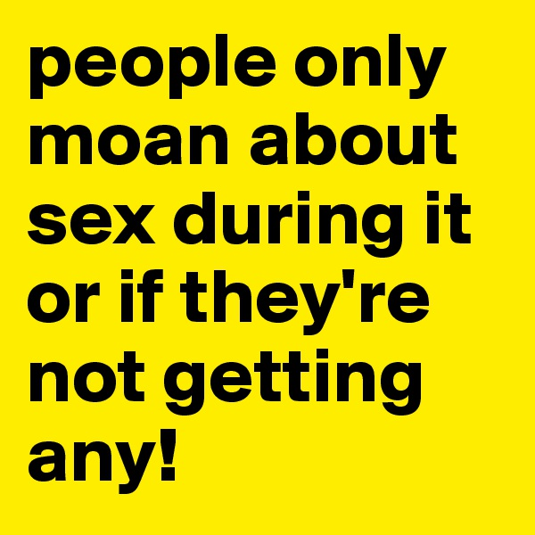 people only moan about sex during it or if they're not getting any!
