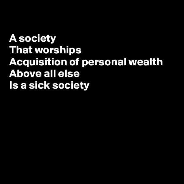 A society  That worships  Acquisition of personal wealth  Above all else  Is a sick society