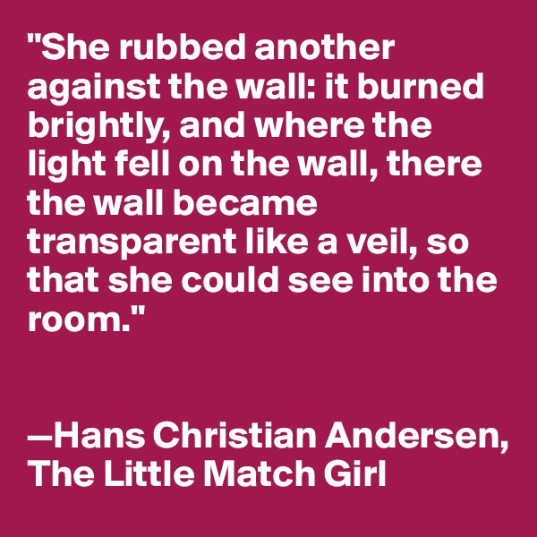 """""""She rubbed another against the wall: it burned brightly, and where the light fell on the wall, there the wall became transparent like a veil, so that she could see into the room.""""   —Hans Christian Andersen,  The Little Match Girl"""