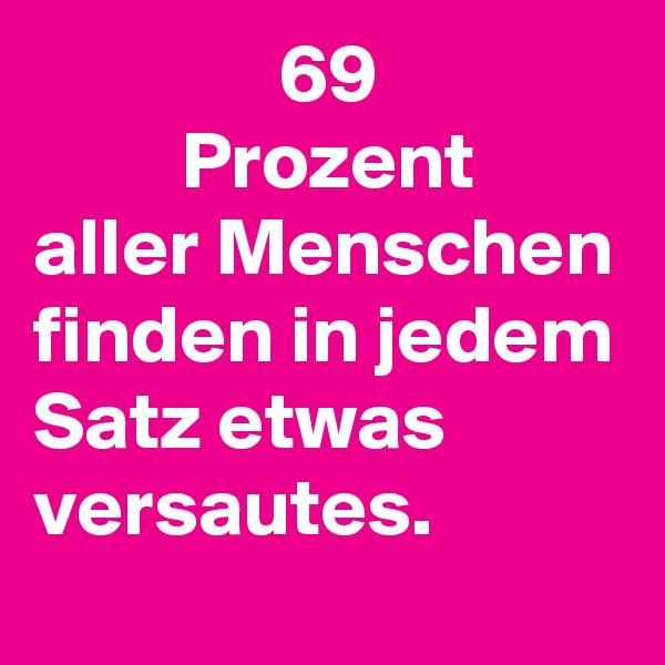 69          Prozent aller Menschen finden in jedem Satz etwas versautes.