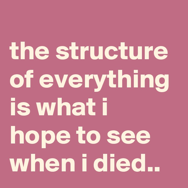 the structure of everything is what i hope to see when i died..