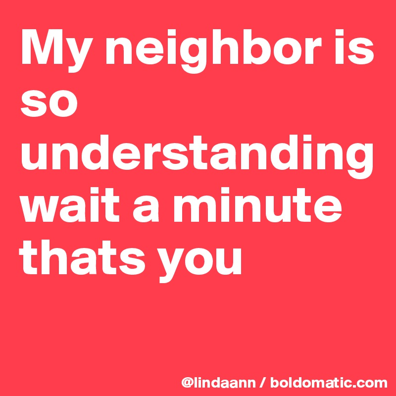 My neighbor is so understanding wait a minute thats you