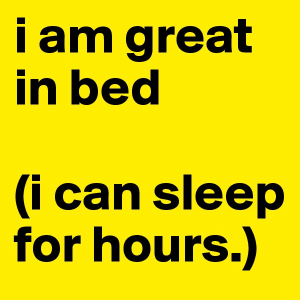 i am great in bed  (i can sleep for hours.)