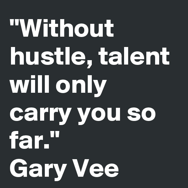 """""""Without hustle, talent will only carry you so far."""" Gary Vee"""