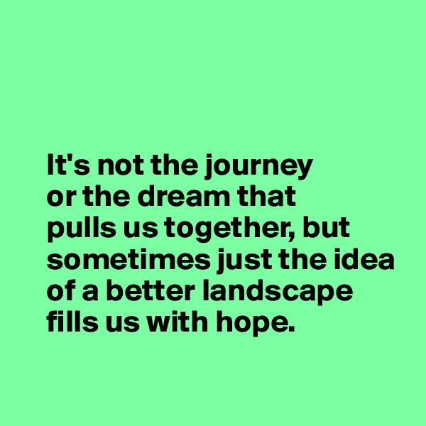 It's not the journey     or the dream that      pulls us together, but          sometimes just the idea      of a better landscape     fills us with hope.