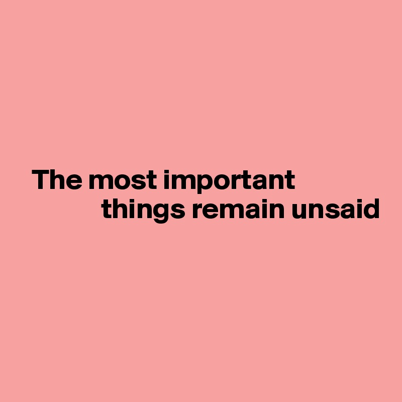 The most important                           things remain unsaid