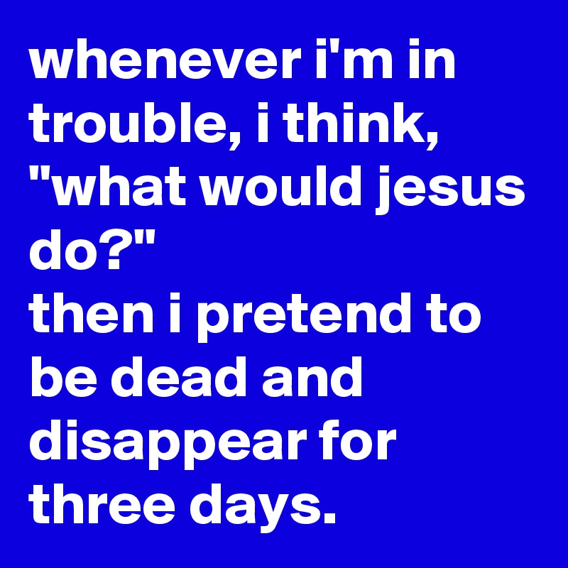 """whenever i'm in trouble, i think, """"what would jesus do?"""" then i pretend to be dead and disappear for three days."""