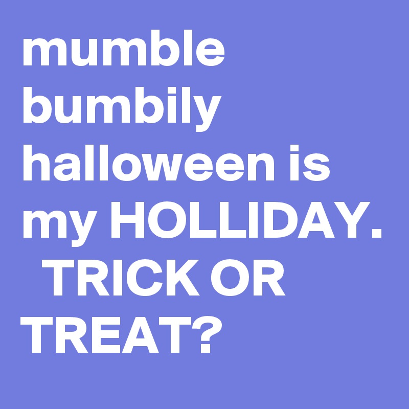 mumble bumbily halloween is my HOLLIDAY.   TRICK OR TREAT?