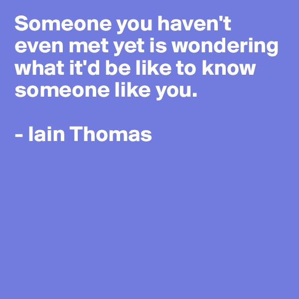 Someone you haven't even met yet is wondering what it'd be like to know someone like you.  - Iain Thomas