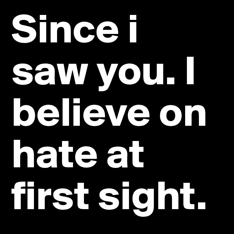 Since i saw you. I believe on hate at first sight.