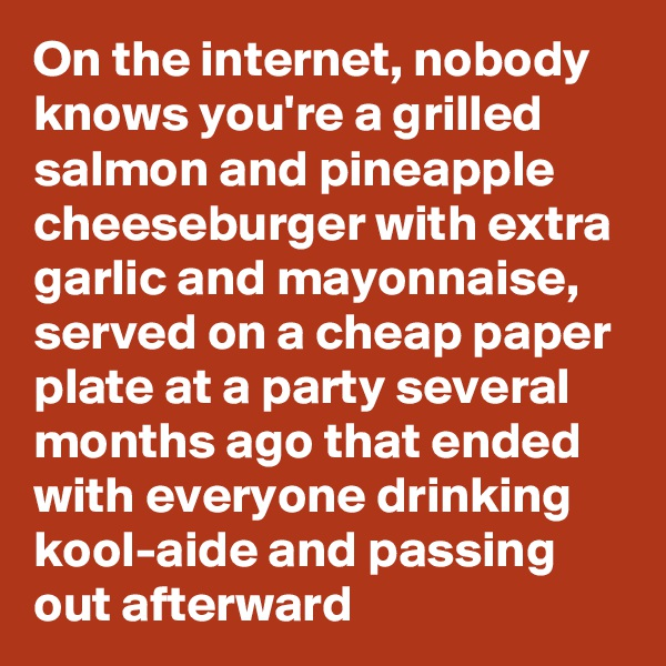 On the internet, nobody knows you're a grilled salmon and pineapple cheeseburger with extra garlic and mayonnaise, served on a cheap paper plate at a party several months ago that ended with everyone drinking kool-aide and passing out afterward