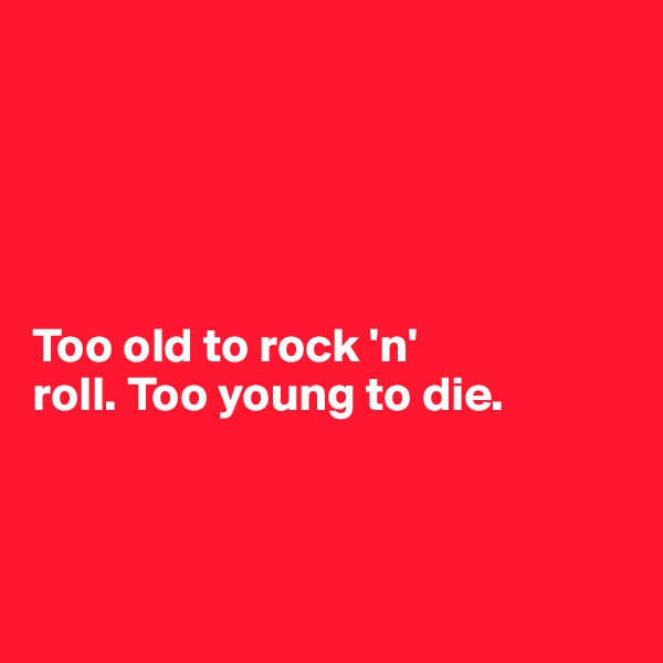 Too old to rock 'n'  roll. Too young to die.