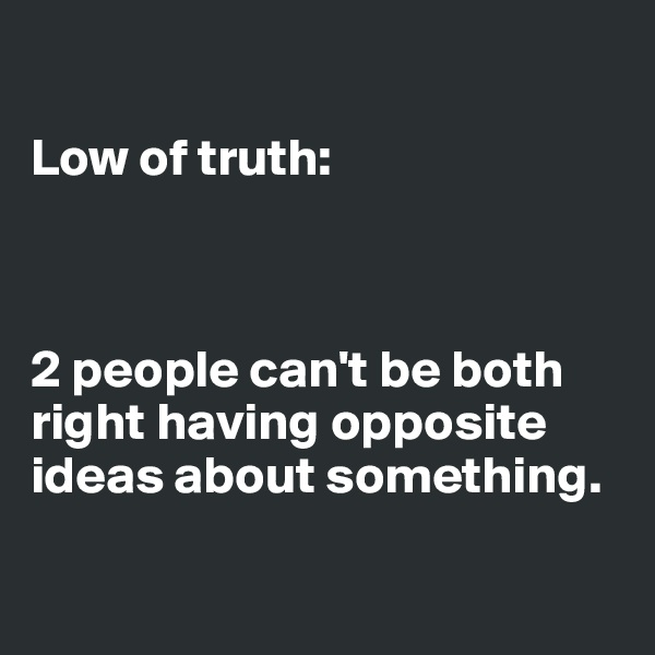 Low of truth:    2 people can't be both right having opposite ideas about something.