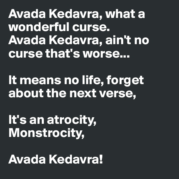 Avada Kedavra, what a wonderful curse. Avada Kedavra, ain't no curse that's worse...  It means no life, forget about the next verse,  It's an atrocity, Monstrocity,  Avada Kedavra!